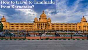 Read more about the article How to travel to Tamilnadu from Karnataka?