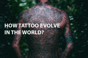 Read more about the article HOW TATTOO EVOLVE IN THE WORLD