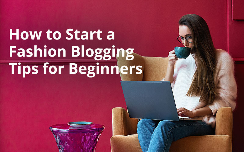 You are currently viewing How to Start a Fashion Blogging Tips for Beginners